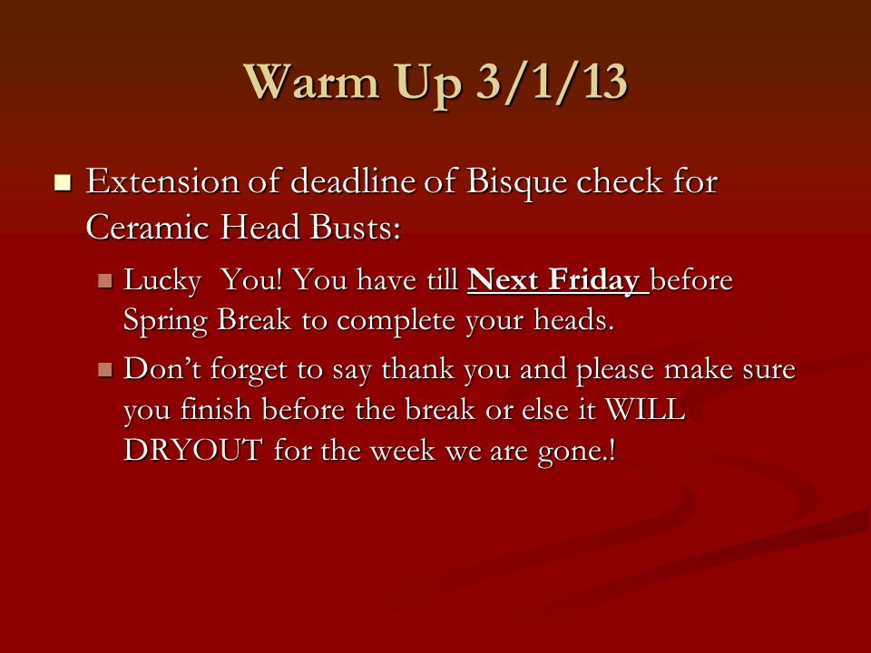 Warm Up 3/1/13 Extension of deadline of Bisque check for Ceramic Head Busts: