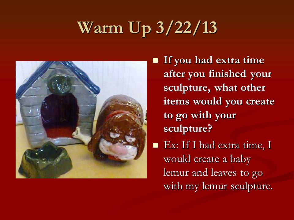 Warm Up 3/22/13 If you had extra time after you finished your sculpture, what other items would you create to go with your sculpture