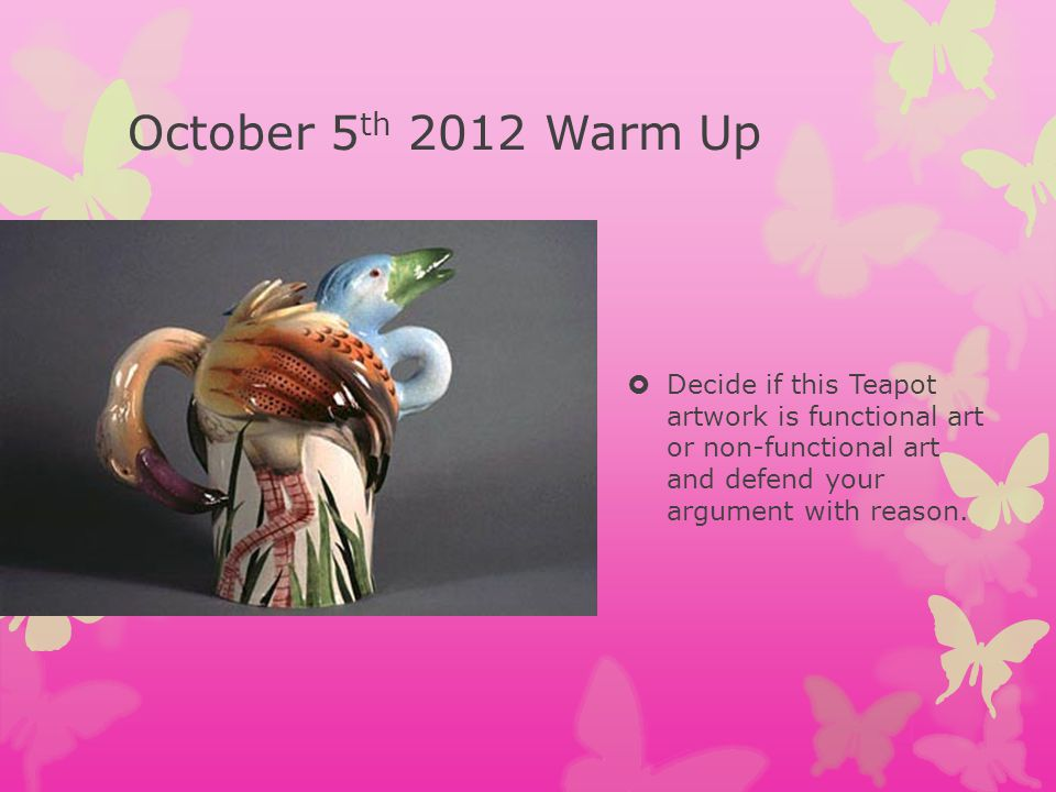 October 5th 2012 Warm Up Decide if this Teapot artwork is functional art or non-functional art and defend your argument with reason.