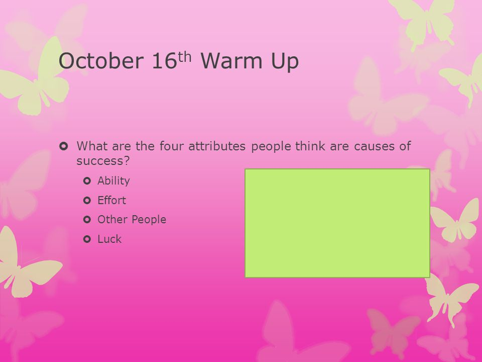 October 16th Warm Up What are the four attributes people think are causes of success Ability. Effort.