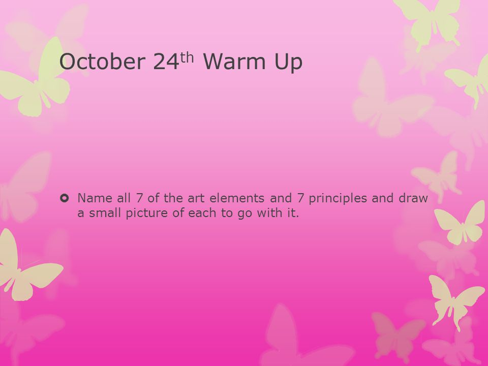 October 24th Warm Up Name all 7 of the art elements and 7 principles and draw a small picture of each to go with it.