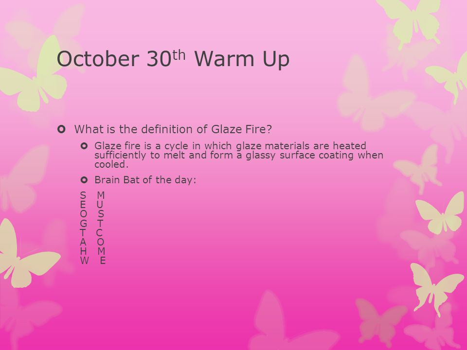 October 30th Warm Up What is the definition of Glaze Fire