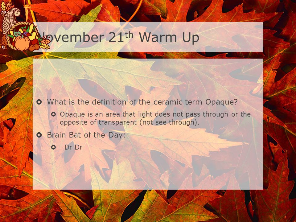 November 21th Warm Up What is the definition of the ceramic term Opaque