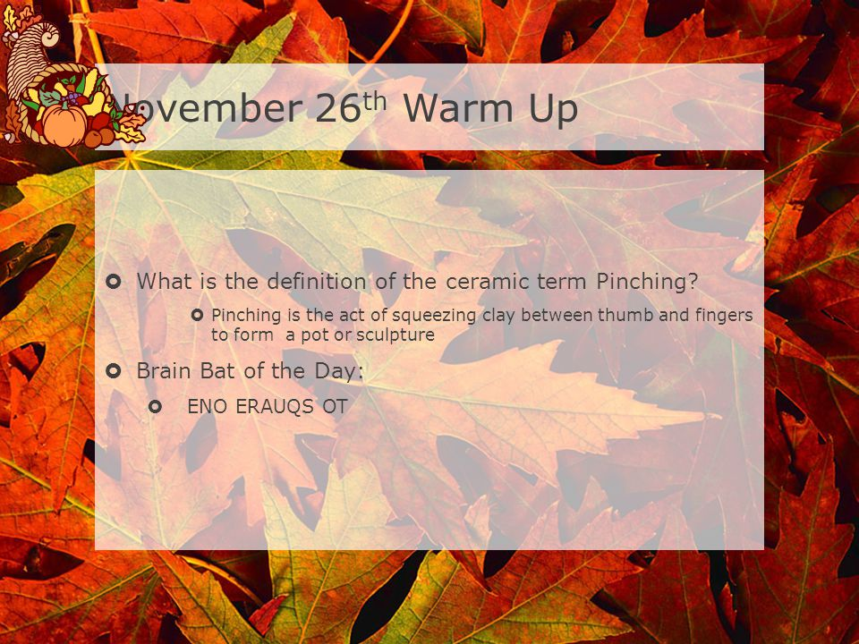 November 26th Warm Up What is the definition of the ceramic term Pinching