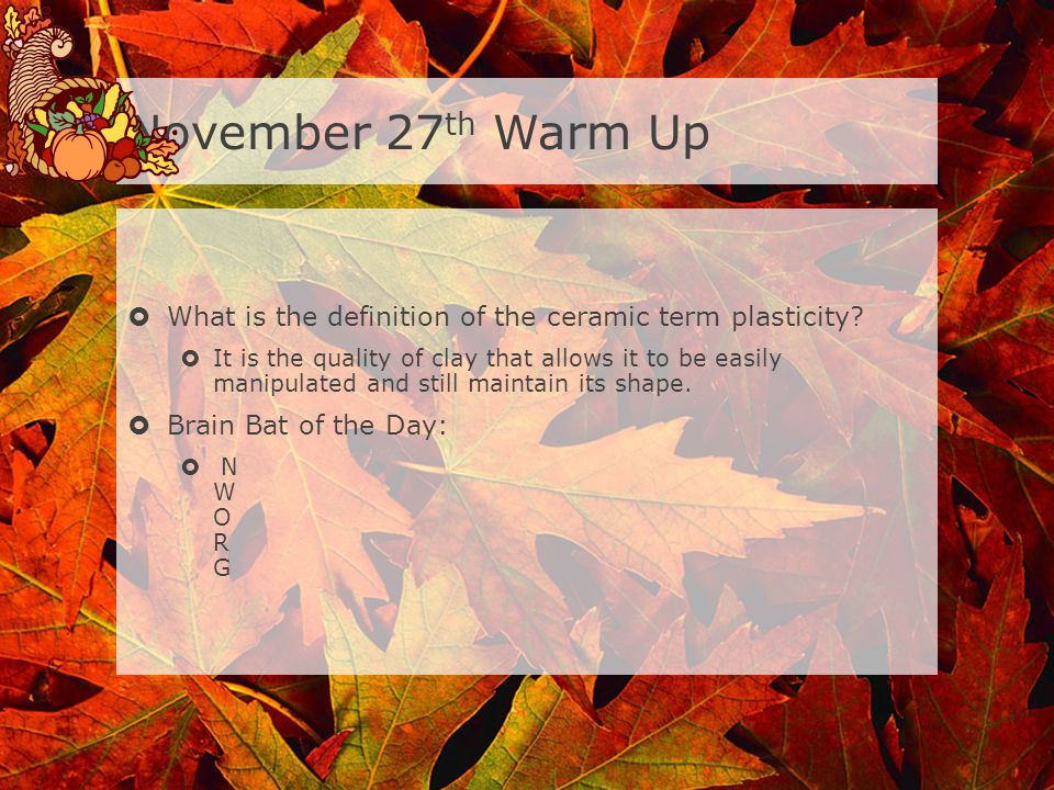 November 27th Warm Up What is the definition of the ceramic term plasticity