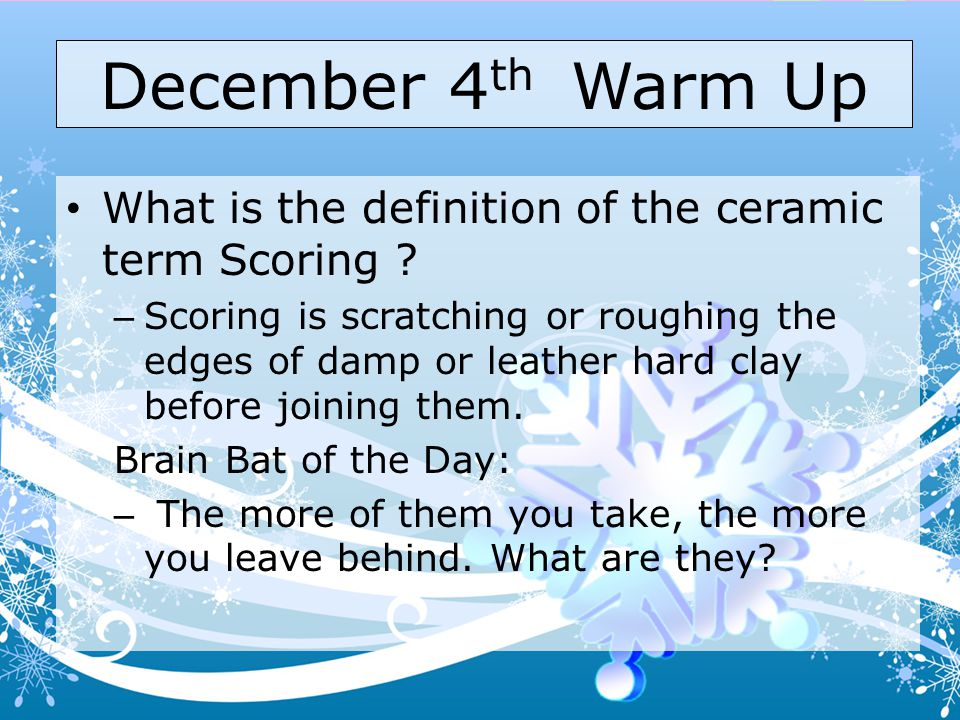 December 4th Warm Up What is the definition of the ceramic term Scoring