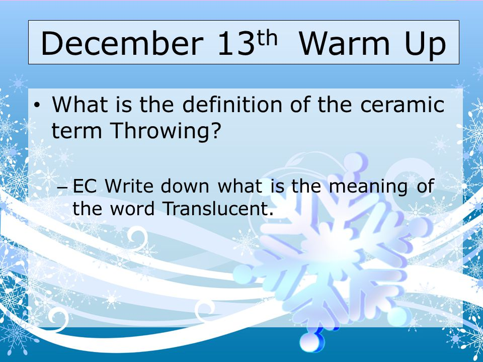 December 13th Warm Up What is the definition of the ceramic term Throwing.