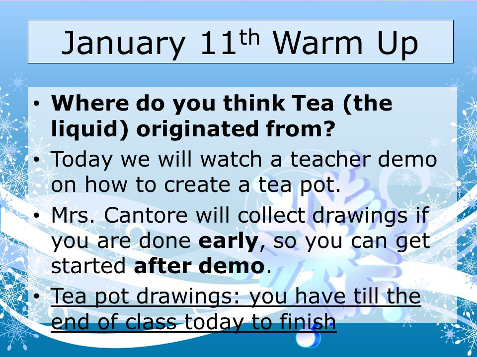 January 11th Warm Up Where do you think Tea (the liquid) originated from Today we will watch a teacher demo on how to create a tea pot.