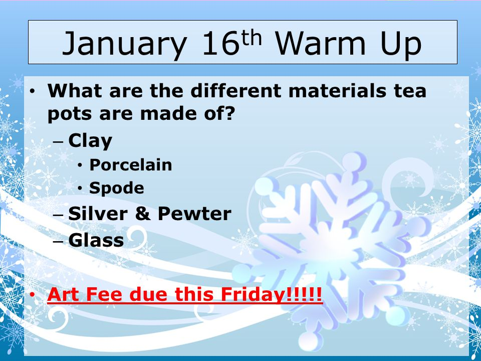 January 16th Warm Up What are the different materials tea pots are made of Clay. Porcelain. Spode.