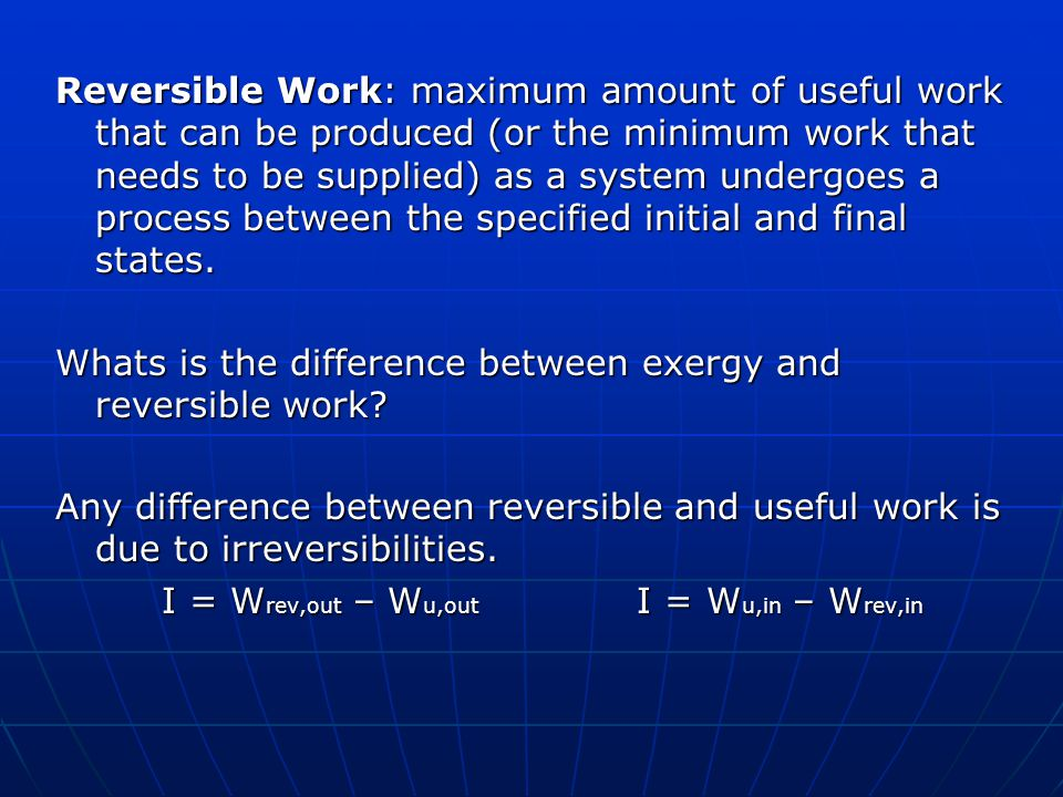 Reversible Work: maximum amount of useful work that can be produced (or the minimum work that needs to be supplied) as a system undergoes a process between the specified initial and final states.