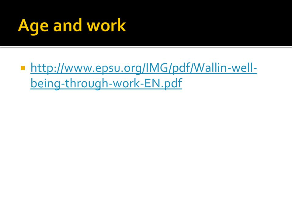 Age and work http://www.epsu.org/IMG/pdf/Wallin-well-being-through-work-EN.pdf
