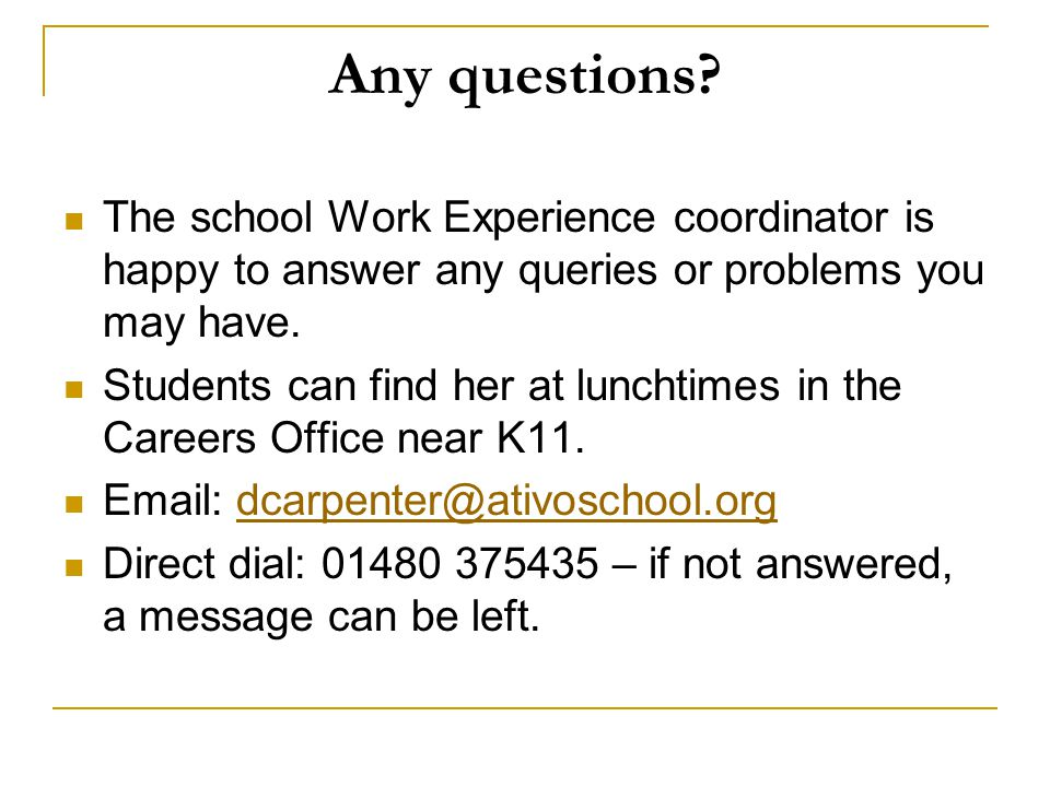 Any questions The school Work Experience coordinator is happy to answer any queries or problems you may have.