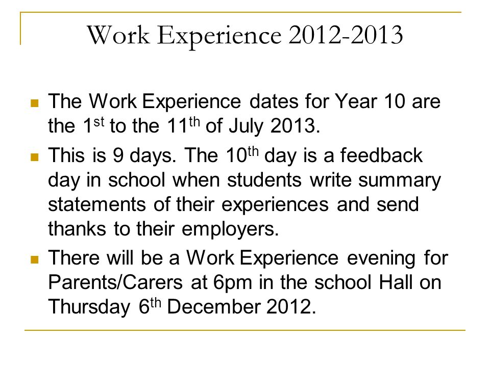 Work Experience 2012-2013 The Work Experience dates for Year 10 are the 1st to the 11th of July 2013.