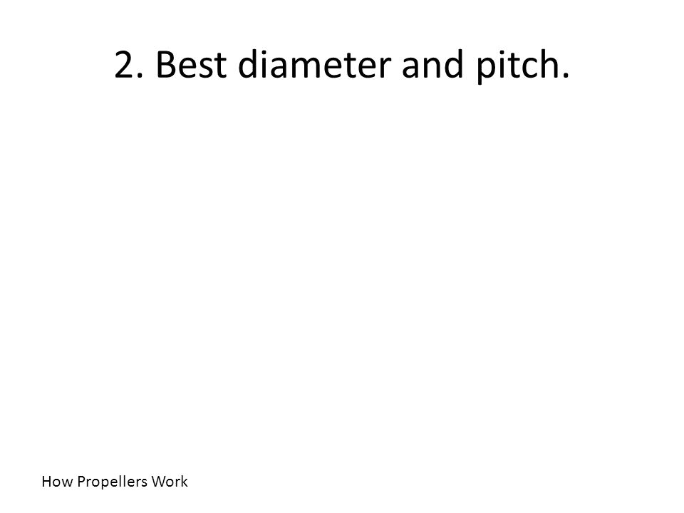 2. Best diameter and pitch.