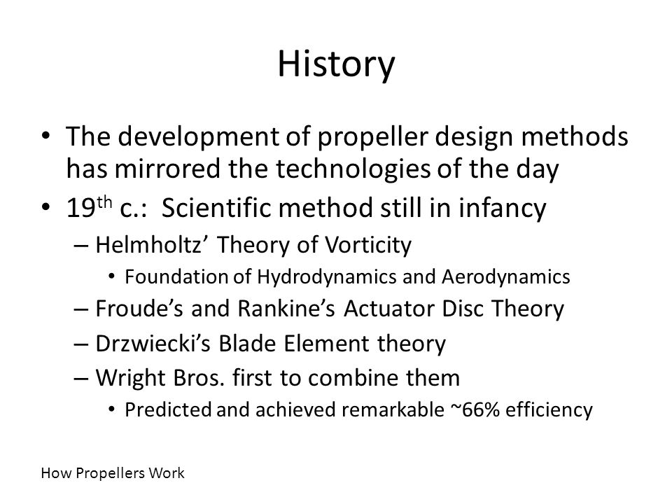 History The development of propeller design methods has mirrored the technologies of the day. 19th c.: Scientific method still in infancy.