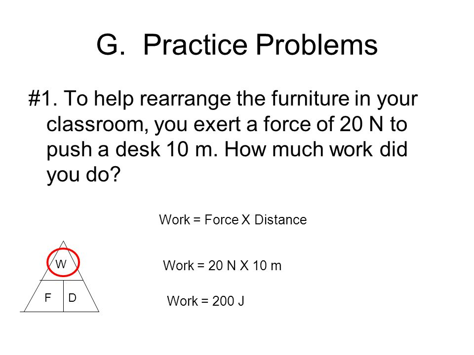 G. Practice Problems #1. To help rearrange the furniture in your classroom, you exert a force of 20 N to push a desk 10 m. How much work did you do