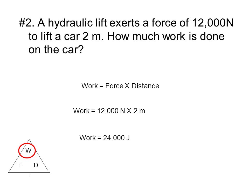 #2. A hydraulic lift exerts a force of 12,000N to lift a car 2 m