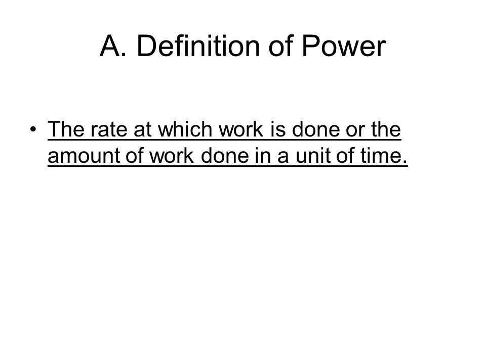 A. Definition of Power The rate at which work is done or the amount of work done in a unit of time.