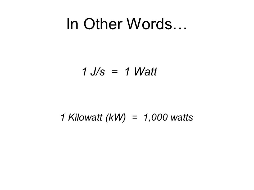 In Other Words… 1 J/s = 1 Watt 1 Kilowatt (kW) = 1,000 watts