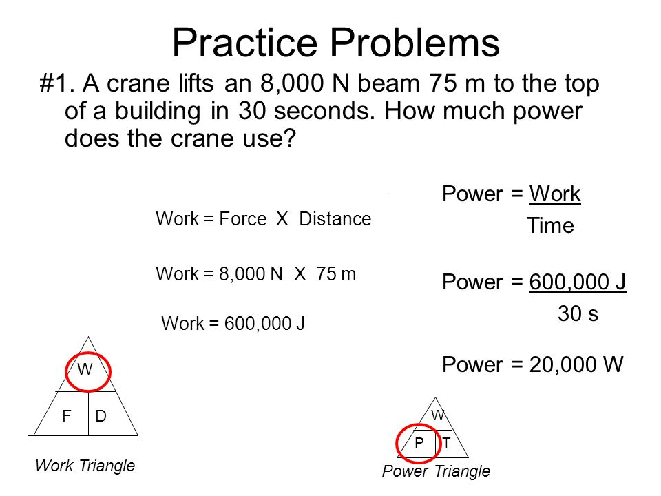 Practice Problems #1. A crane lifts an 8,000 N beam 75 m to the top of a building in 30 seconds. How much power does the crane use