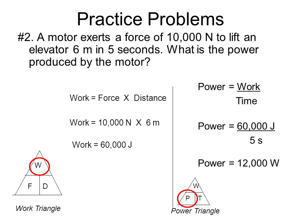 Practice Problems #2. A motor exerts a force of 10,000 N to lift an elevator 6 m in 5 seconds. What is the power produced by the motor