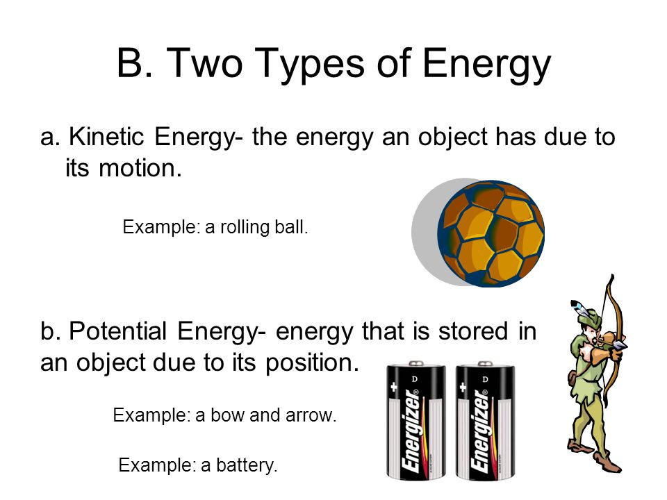 B. Two Types of Energy a. Kinetic Energy- the energy an object has due to its motion. Example: a rolling ball.
