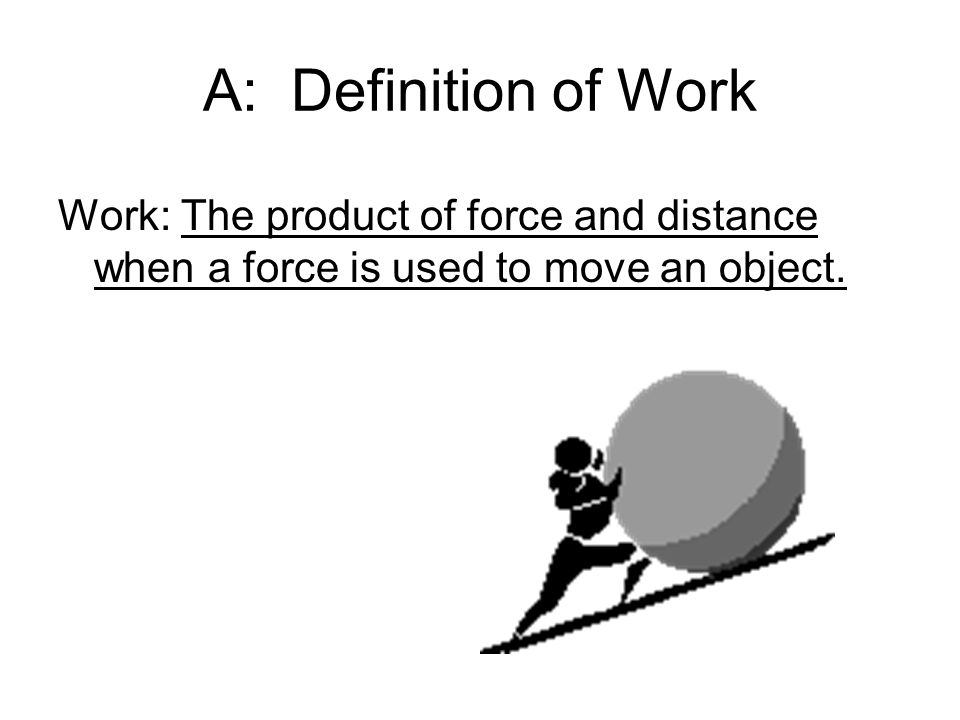 A: Definition of Work Work: The product of force and distance when a force is used to move an object.