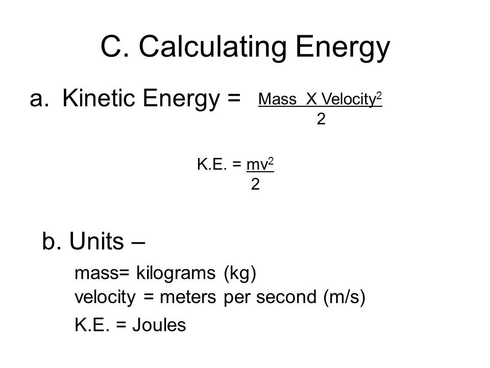 C. Calculating Energy Kinetic Energy = b. Units – mass= kilograms (kg)