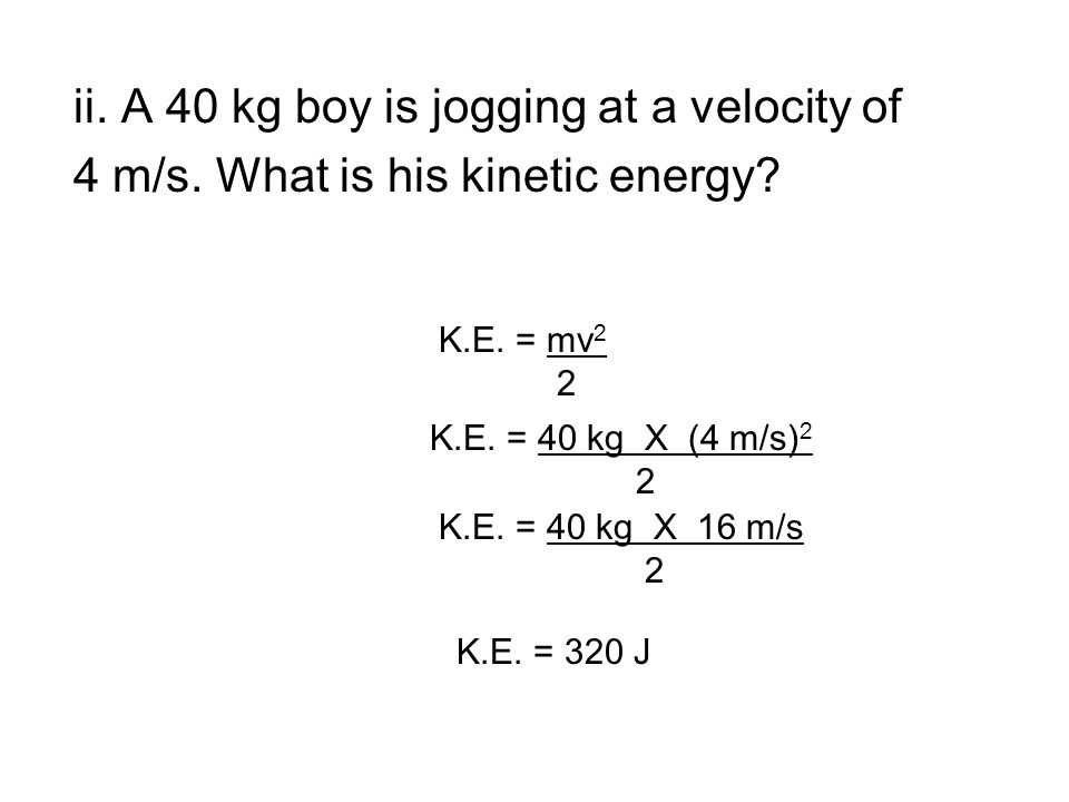 ii. A 40 kg boy is jogging at a velocity of