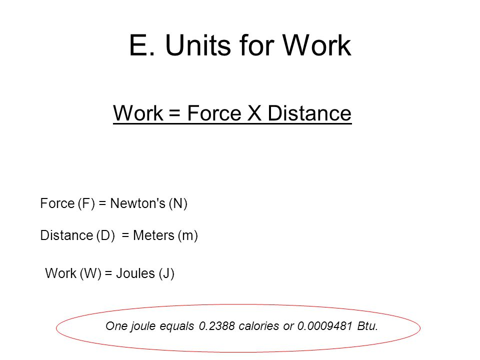 E. Units for Work Work = Force X Distance Force (F) = Newton s (N)