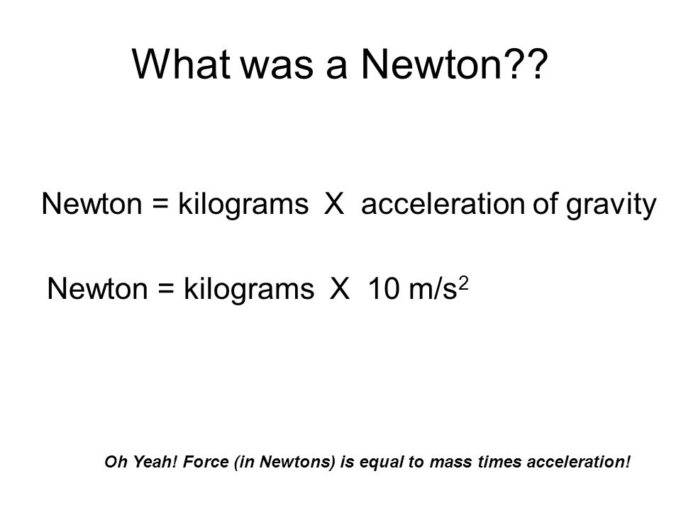 What was a Newton Newton = kilograms X acceleration of gravity