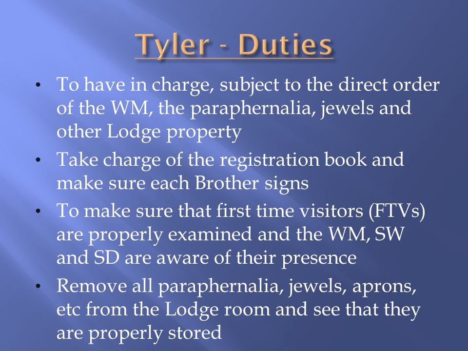 Tyler - Duties To have in charge, subject to the direct order of the WM, the paraphernalia, jewels and other Lodge property.