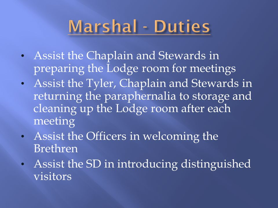 Marshal - Duties Assist the Chaplain and Stewards in preparing the Lodge room for meetings.