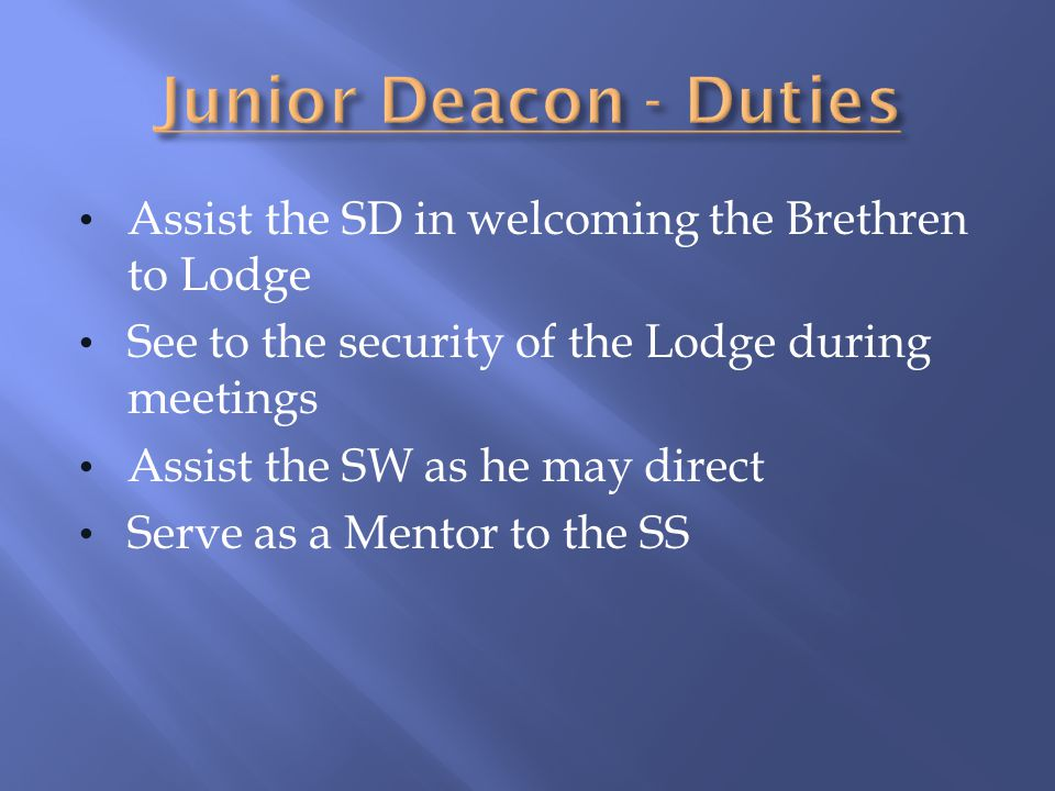 Junior Deacon - Duties Assist the SD in welcoming the Brethren to Lodge. See to the security of the Lodge during meetings.