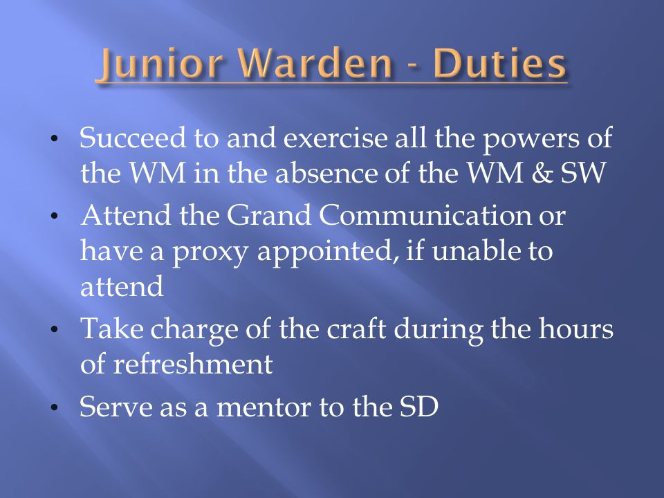 Junior Warden - Duties Succeed to and exercise all the powers of the WM in the absence of the WM & SW.