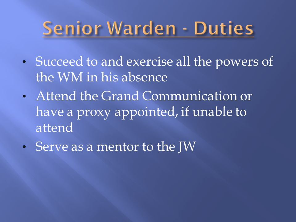Senior Warden - Duties Succeed to and exercise all the powers of the WM in his absence.