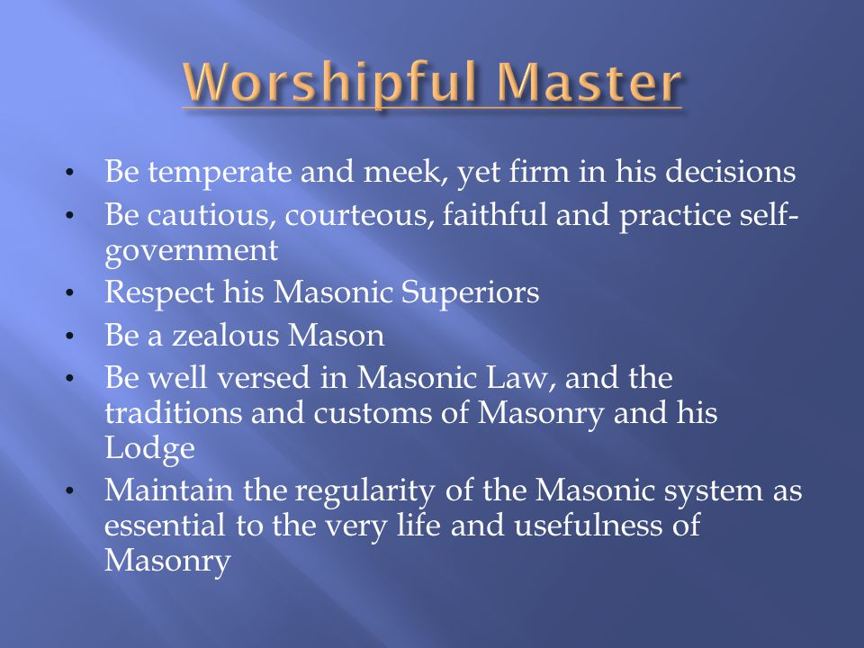 Worshipful Master Be temperate and meek, yet firm in his decisions