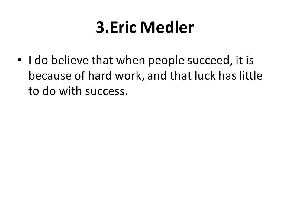 3.Eric Medler I do believe that when people succeed, it is because of hard work, and that luck has little to do with success.