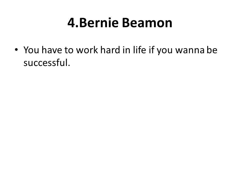 4.Bernie Beamon You have to work hard in life if you wanna be successful.