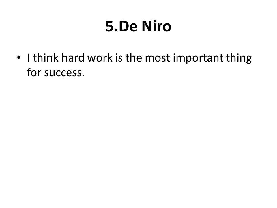 5.De Niro I think hard work is the most important thing for success.