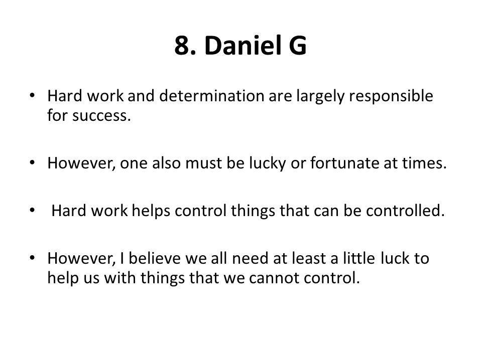 8. Daniel G Hard work and determination are largely responsible for success. However, one also must be lucky or fortunate at times.