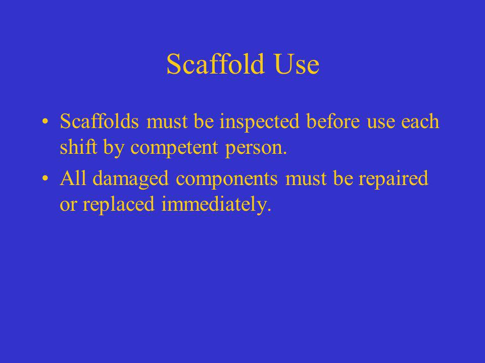 Scaffold Use Scaffolds must be inspected before use each shift by competent person.