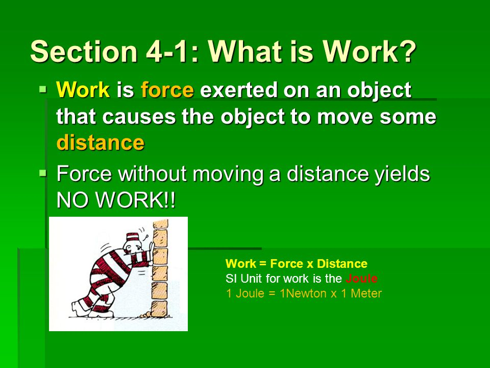 Section 4-1: What is Work Work is force exerted on an object that causes the object to move some distance.