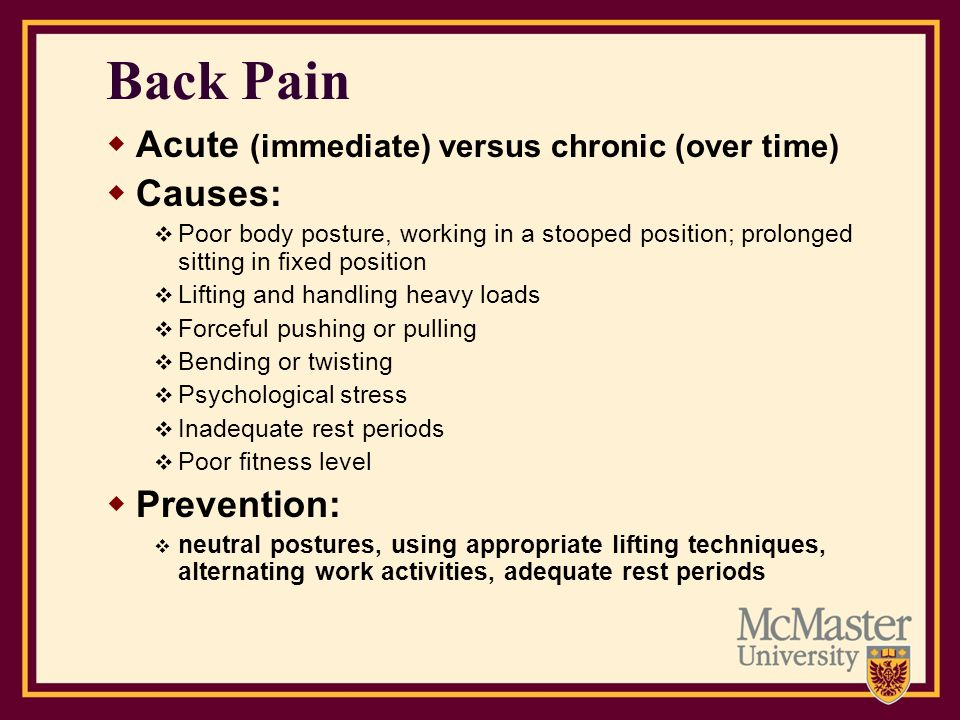 Back Pain Acute (immediate) versus chronic (over time) Causes: