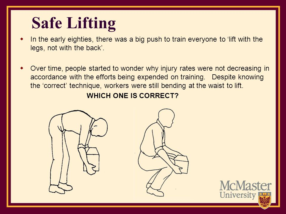 Safe Lifting In the early eighties, there was a big push to train everyone to 'lift with the legs, not with the back'.