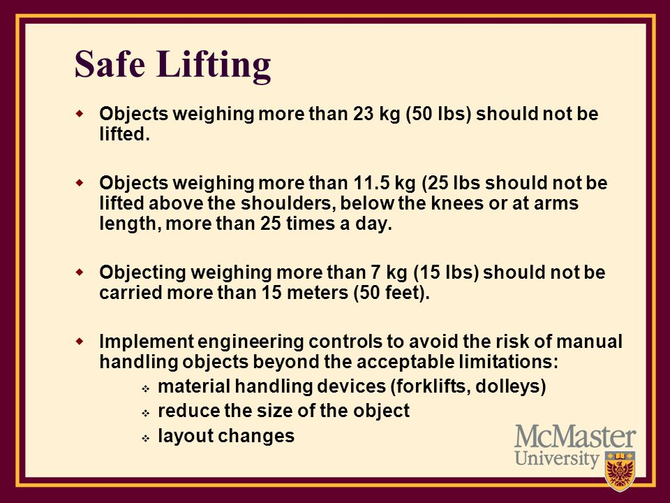 Safe Lifting Objects weighing more than 23 kg (50 lbs) should not be lifted.