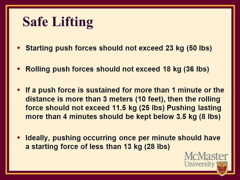 Safe Lifting Starting push forces should not exceed 23 kg (50 lbs)