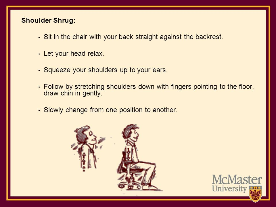 Shoulder Shrug: Sit in the chair with your back straight against the backrest. Let your head relax.