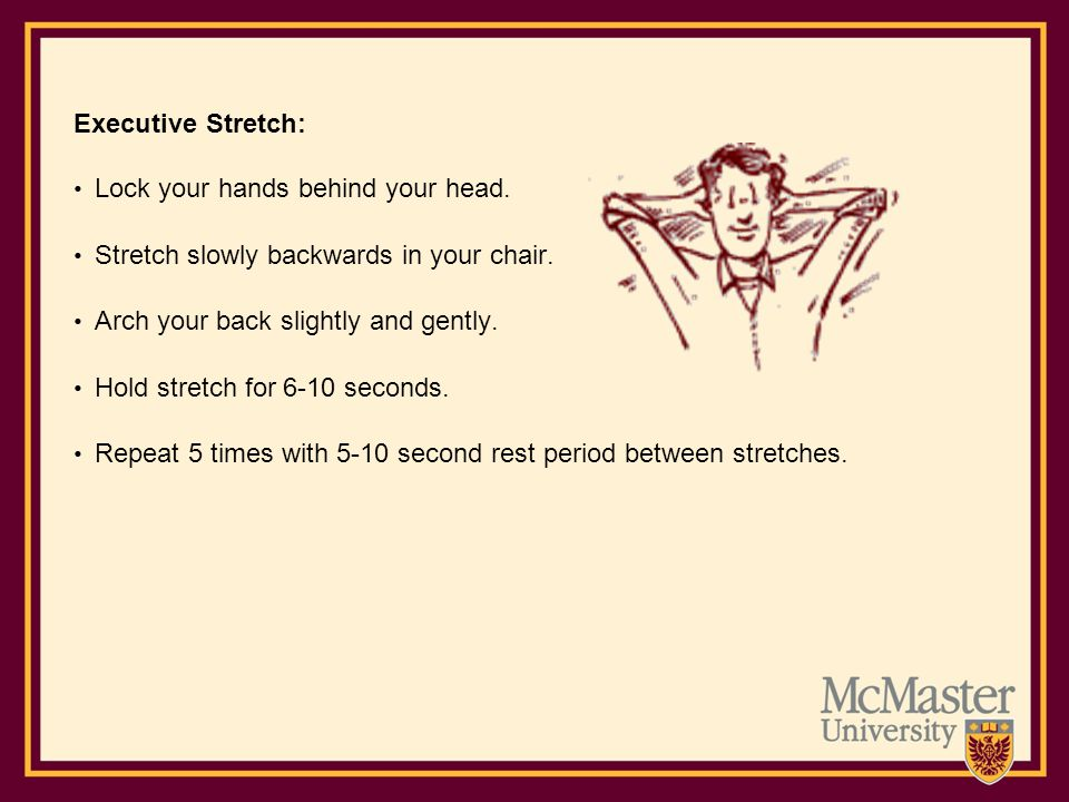 Executive Stretch: Lock your hands behind your head. Stretch slowly backwards in your chair. Arch your back slightly and gently.