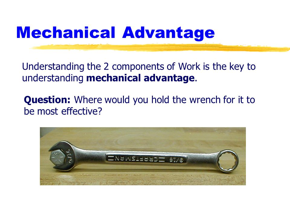 Mechanical Advantage Understanding the 2 components of Work is the key to. understanding mechanical advantage.